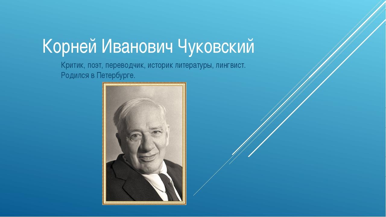 Корней Иванович Чуковский Критик, поэт, переводчик, историк литературы, лингв...