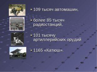 109 тысяч автомашин, более 85 тысяч радиостанций, 101 тысячу артиллерийских о