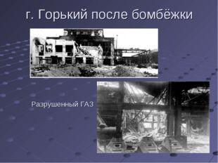 г. Горький после бомбёжки Разрушенный ГАЗ