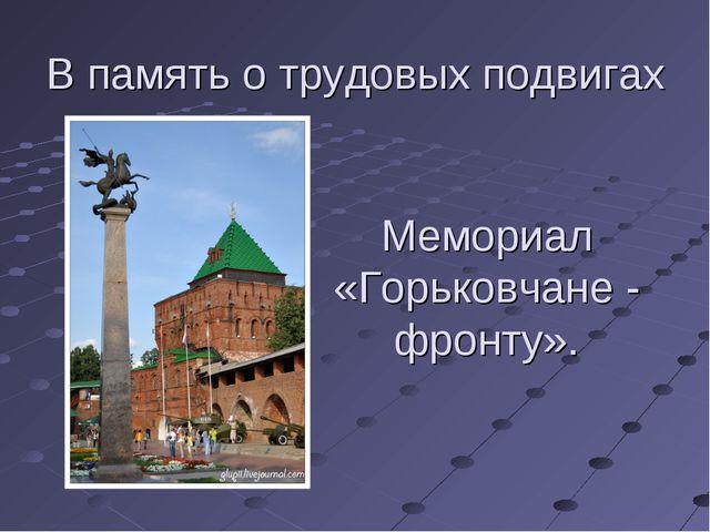 В память о трудовых подвигах Мемориал «Горьковчане - фронту».