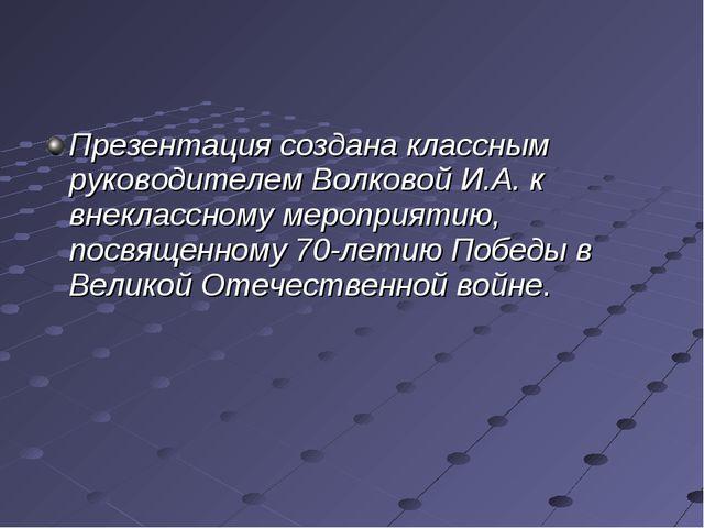 Презентация создана классным руководителем Волковой И.А. к внеклассному мероп...