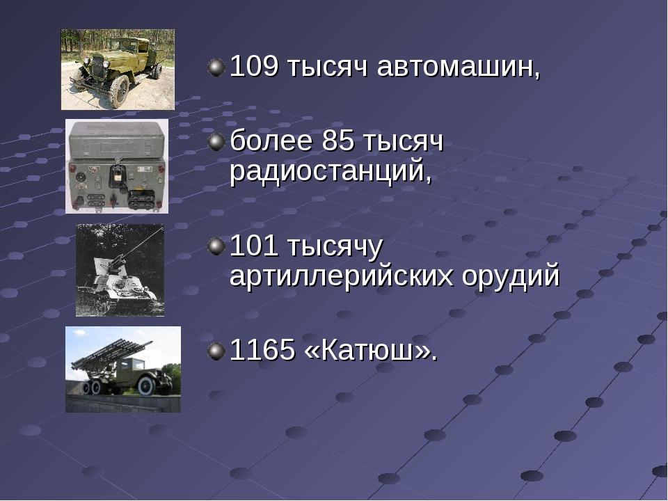 109 тысяч автомашин, более 85 тысяч радиостанций, 101 тысячу артиллерийских о...