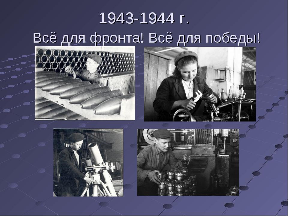 1943-1944 г. Всё для фронта! Всё для победы!