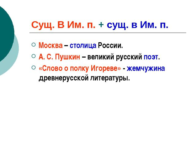 Сущ. В Им. п. + сущ. в Им. п. Москва – столица России. А. С. Пушкин – великий...