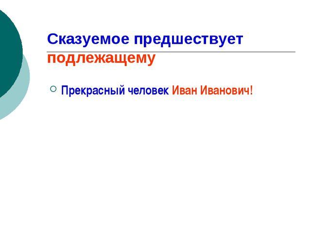 Сказуемое предшествует подлежащему Прекрасный человек Иван Иванович!