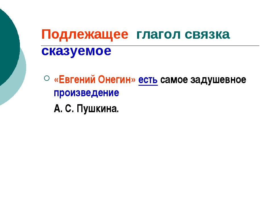 Подлежащее глагол связка сказуемое «Евгений Онегин» есть самое задушевное про...