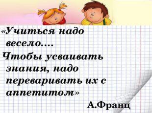 «Учиться надо весело…. Чтобы усваивать знания, надо переваривать их с аппетит