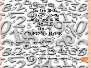 ПОВТОРИМ 5(х-5) = 15+3х 1) 5х-25 = 15+3х 2) 5х-3х = 15+25 3) 2х = 40 4) х = 2