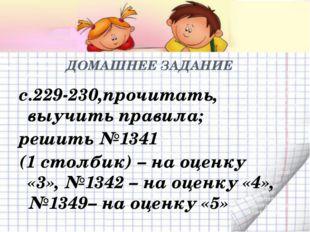 ДОМАШНЕЕ ЗАДАНИЕ с.229-230,прочитать, выучить правила; решить №1341 (1 столби