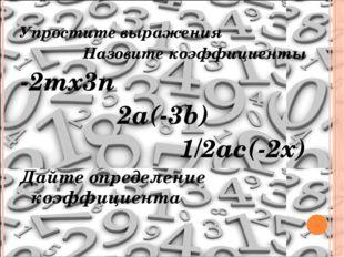Упростите выражения Назовите коэффициенты -2mх3n 2a(-3b) 1/2ac(-2x) Дайте опр