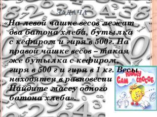 ЗАДАЧА «На левой чашке весов лежат два батона хлеба, бутылка с кефиром и гиря
