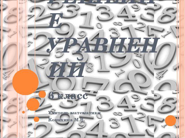 РЕШЕНИЕ УРАВНЕНИЙ 6 класс Учитель математики Коняхина М.В.