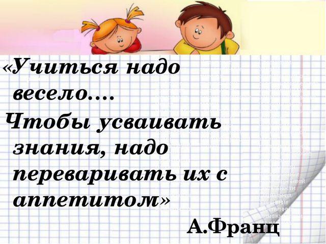 «Учиться надо весело…. Чтобы усваивать знания, надо переваривать их с аппетит...