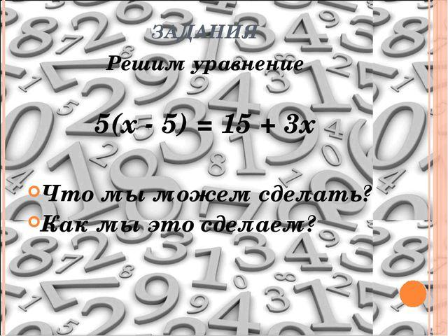 ЗАДАНИЯ Решим уравнение 5(х - 5) = 15 + 3х Что мы можем сделать? Как мы это с...