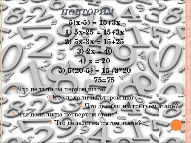 ПОВТОРИМ 5(х-5) = 15+3х 1) 5х-25 = 15+3х 2) 5х-3х = 15+25 3) 2х = 40 4) х = 2...