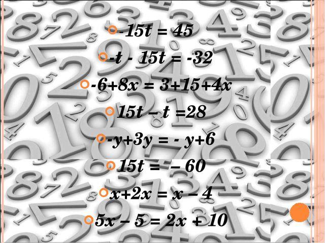 -15t = 45 -t - 15t = -32 -6+8x = 3+15+4x 15t – t =28 -y+3y = - y+6 15t = – 60...