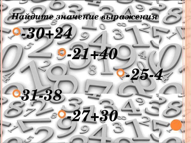 Найдите значение выражения -30+24 -21+40 -25-4 31-38 -27+30