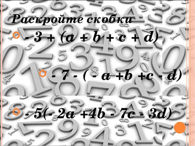 Раскройте скобки - 3 + (а + b + c + d) - 7 - ( - a +b +c - d) - 5(- 2a +4b -...