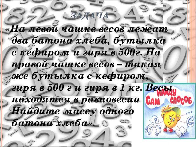 ЗАДАЧА «На левой чашке весов лежат два батона хлеба, бутылка с кефиром и гиря...
