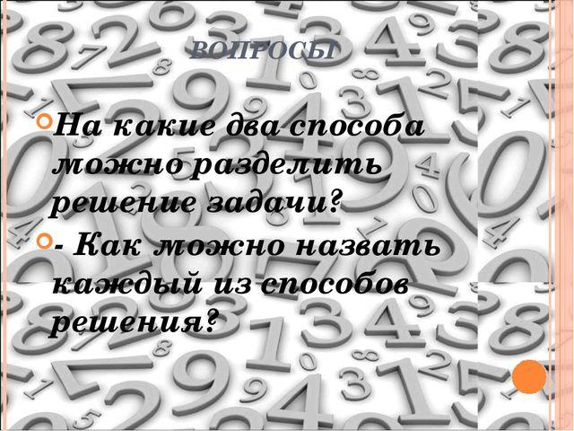 ВОПРОСЫ На какие два способа можно разделить решение задачи? - Как можно назв...