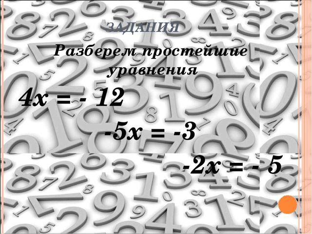 ЗАДАНИЯ Разберем простейшие уравнения 4х = - 12 -5х = -3 -2х = - 5
