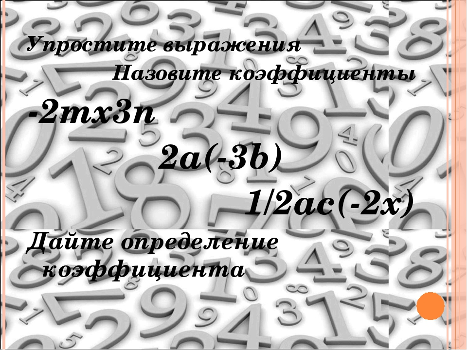 Упростите выражения Назовите коэффициенты -2mх3n 2a(-3b) 1/2ac(-2x) Дайте опр...
