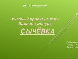 Учебный проект на тему: Здания культуры СЫЧЁВКА МБОУ ССО школа №1 Работу выпо