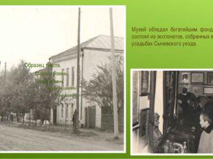Музей обладал богатейшим фондом, который состоял из экспонатов, собранных в д