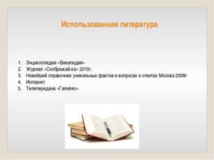 Использованная литература Энциклопедия «Википедия» Журнал «Соображай-ка» 2010