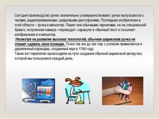 Сегодня производство ручек значительно усовершенствовано: ручки выпускаются с