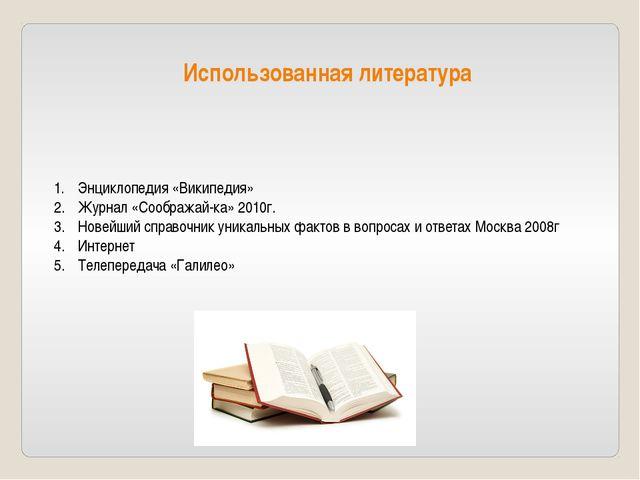 Использованная литература Энциклопедия «Википедия» Журнал «Соображай-ка» 2010...