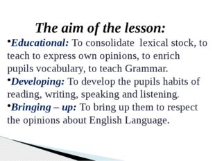 The aim of the lesson: Educational: To consolidate lexical stock, to teach to