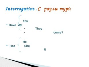 I		 You Have	We		 		They 		 come? He Has She 	It Interrogative .Сұраулы тү