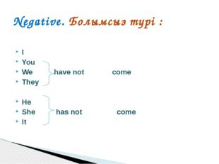 I		 You We 	 have not 	 come They He She	 has not come	 It Negative. Болымсыз