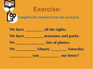 Exercise: 		Complete the sentence from the postcard.   We have _________ all
