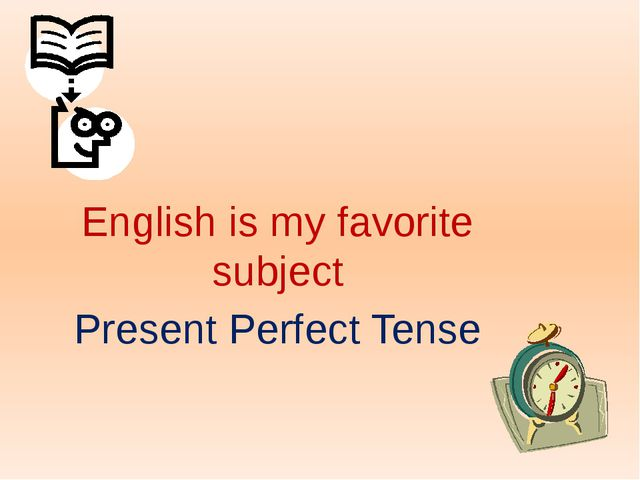 English is my favorite subject Present Perfect Tense