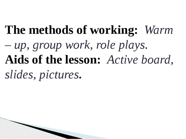 The methods of working: Warm – up, group work, role plays. Aids of the lesson...