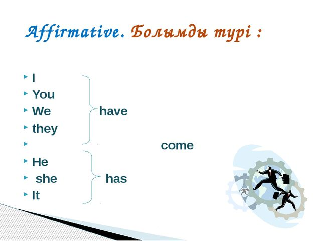 I	 		 You We have they		 come He she has It 		 Affirmative. Болымды түрі :