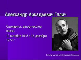 Александр Аркадьевич Галич Сценарист, автор текстов песен. 19 октября 1918 г-
