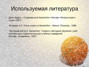 Используемая литература Джон Вуден « Современный баскетбол» Москва «Физкульту