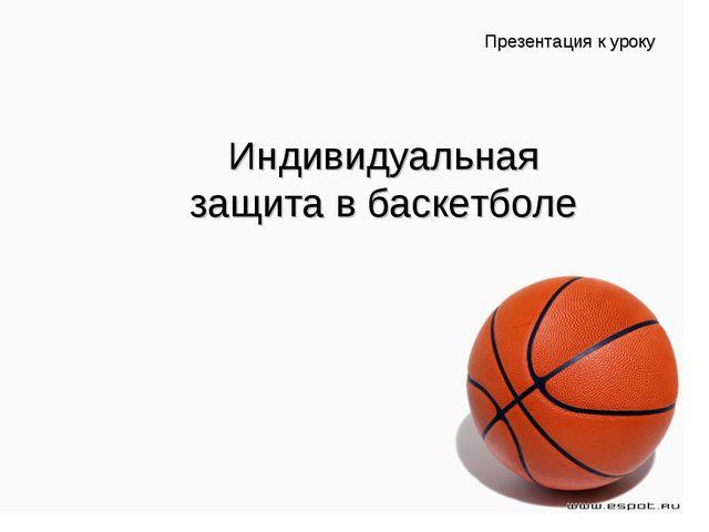 Презентация к уроку Индивидуальная защита в баскетболе