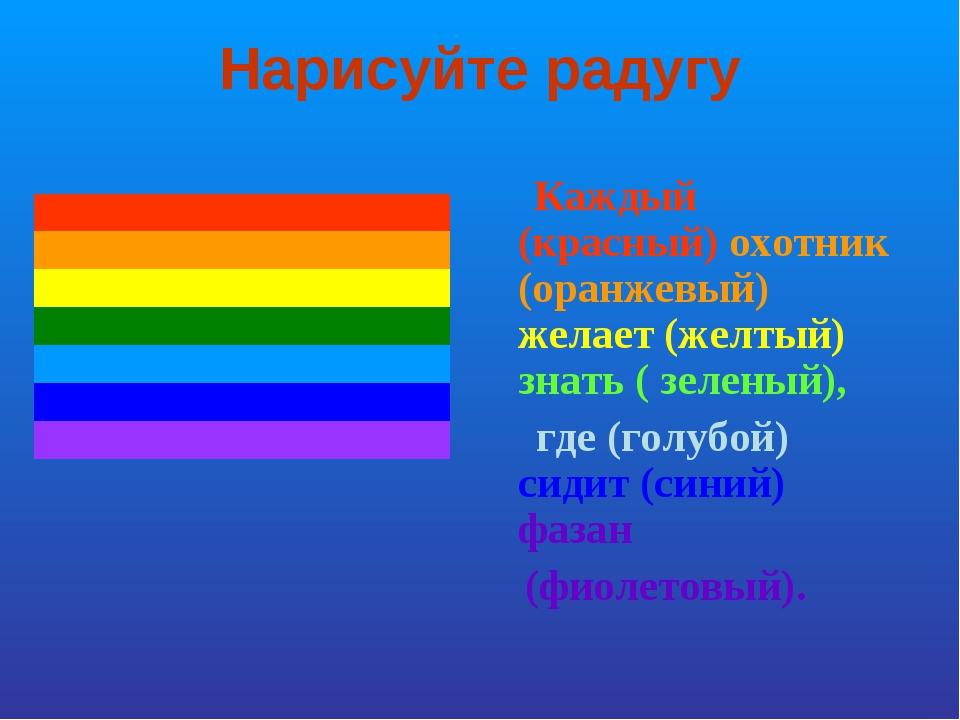 Нарисуйте радугу Каждый (красный) охотник (оранжевый) желает (желтый) знать (...