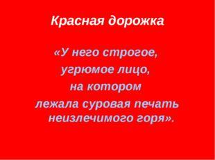 Красная дорожка «У него строгое, угрюмое лицо, на котором лежала суровая печа