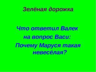 Зелёная дорожка Что ответил Валек на вопрос Васи: Почему Маруся такая невесёл