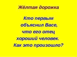 Жёлтая дорожка Кто первым объяснил Васе, что его отец хороший человек. Как эт