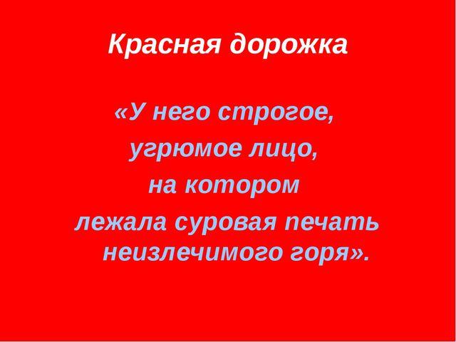 Красная дорожка «У него строгое, угрюмое лицо, на котором лежала суровая печа...