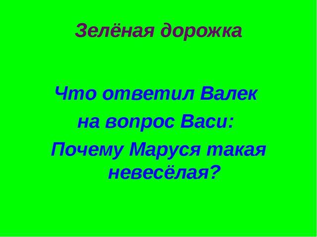 Зелёная дорожка Что ответил Валек на вопрос Васи: Почему Маруся такая невесёл...