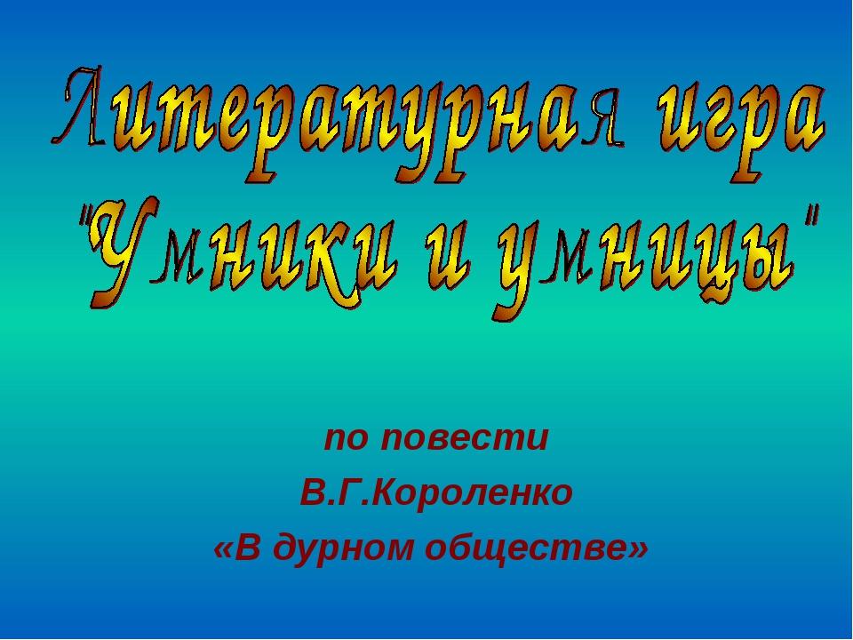 по повести В.Г.Короленко «В дурном обществе»
