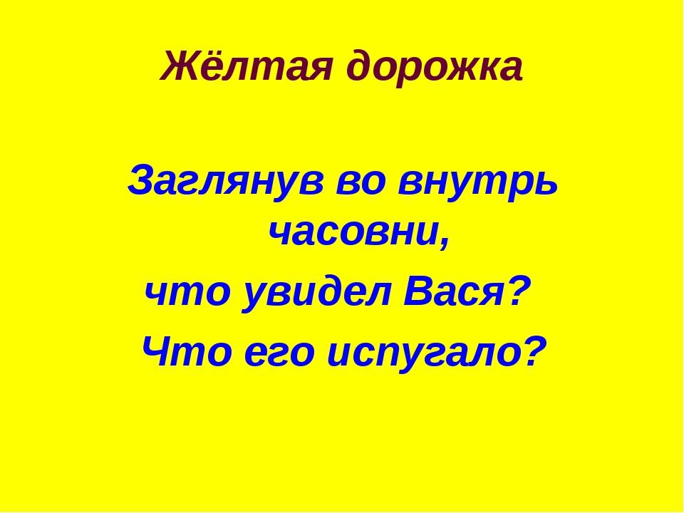 Жёлтая дорожка Заглянув во внутрь часовни, что увидел Вася? Что его испугало?