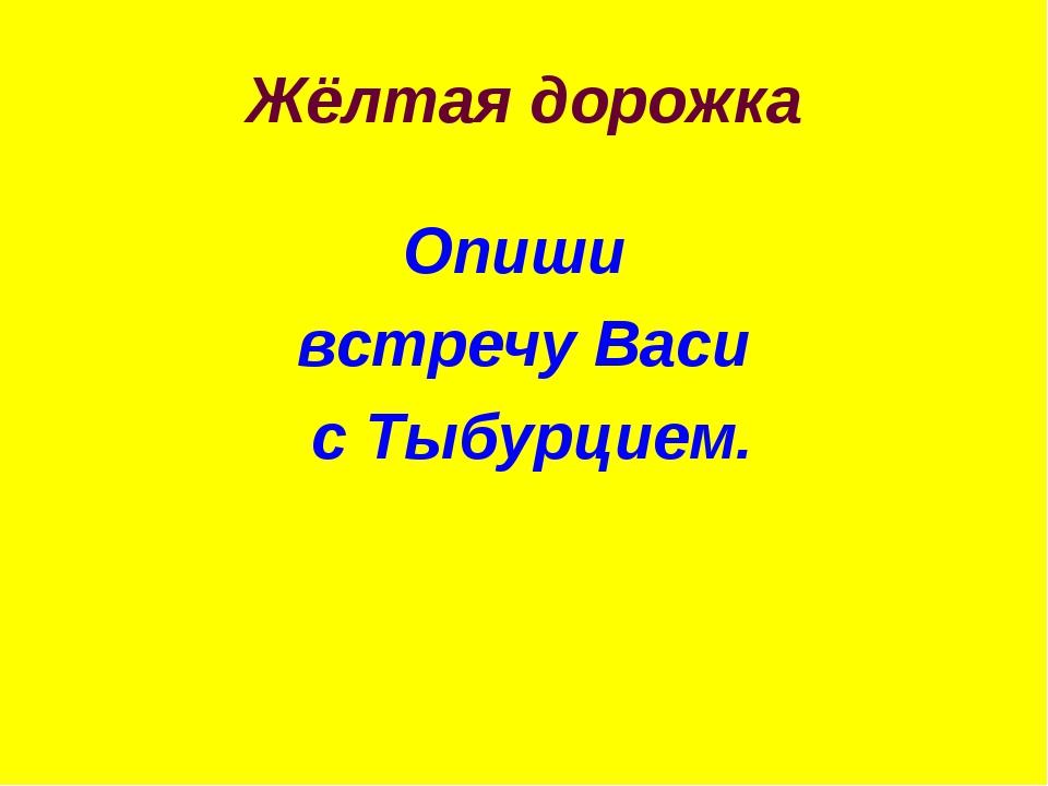 Жёлтая дорожка Опиши встречу Васи с Тыбурцием.
